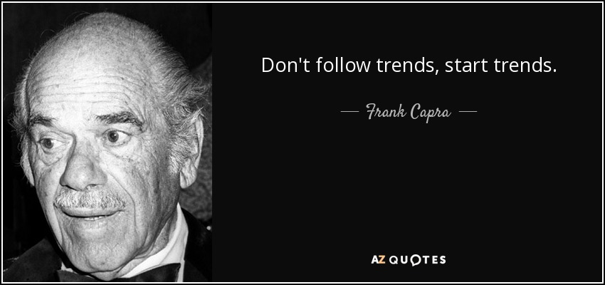 Don't follow trends, start trends. - Frank Capra