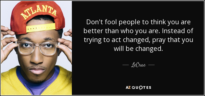 Don't fool people to think you are better than who you are. Instead of trying to act changed, pray that you will be changed. - LeCrae