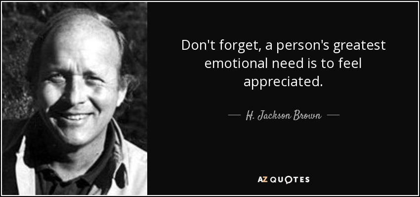 Don't forget, a person's greatest emotional need is to feel appreciated. - H. Jackson Brown, Jr.