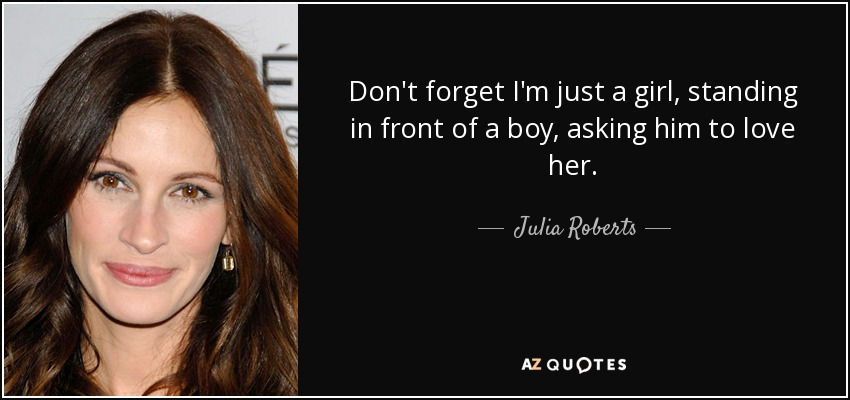 Julia Roberts Quote Dont Forget Im Just A Girl Standing In Front