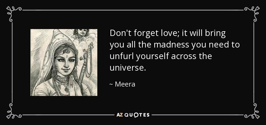 Don't forget love; it will bring you all the madness you need to unfurl yourself across the universe. - Meera