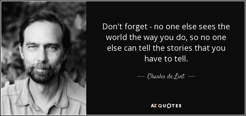 Don't forget - no one else sees the world the way you do, so no one else can tell the stories that you have to tell. - Charles de Lint