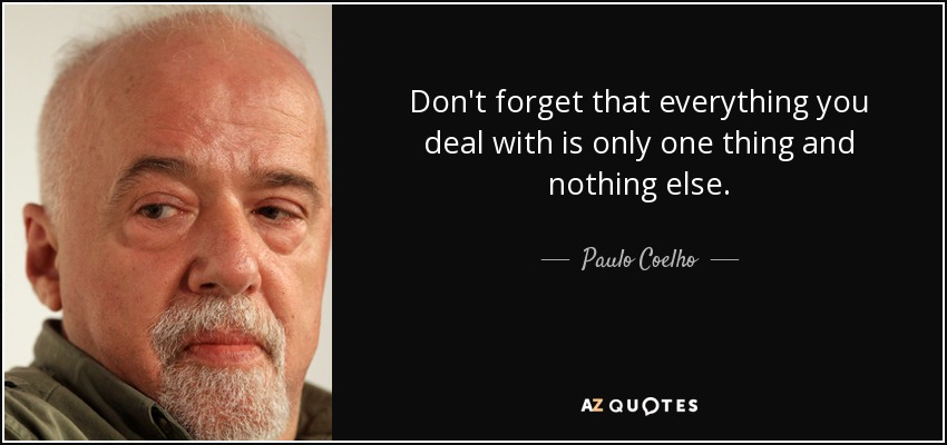 Don't forget that everything you deal with is only one thing and nothing else. - Paulo Coelho