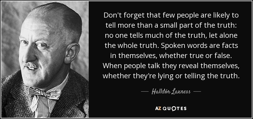 Don't forget that few people are likely to tell more than a small part of the truth: no one tells much of the truth, let alone the whole truth. Spoken words are facts in themselves, whether true or false. When people talk they reveal themselves, whether they're lying or telling the truth. - Halldór Laxness