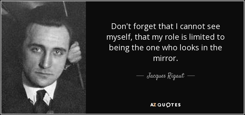 Don't forget that I cannot see myself, that my role is limited to being the one who looks in the mirror. - Jacques Rigaut
