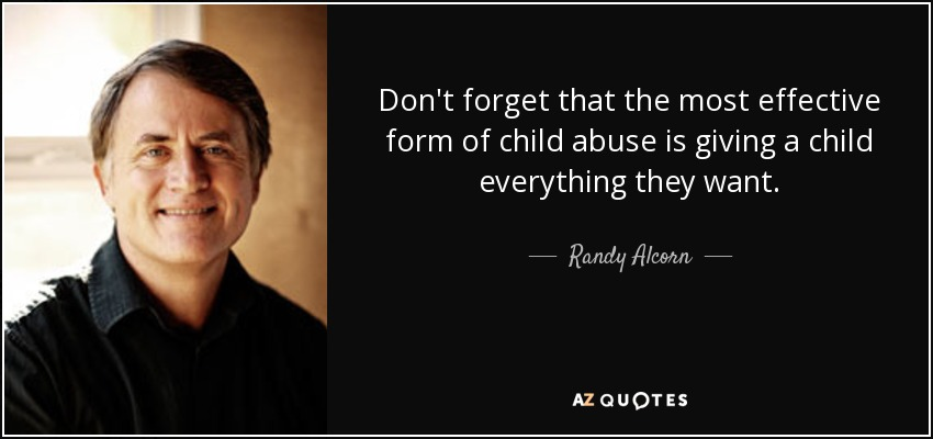 Don't forget that the most effective form of child abuse is giving a child everything they want. - Randy Alcorn