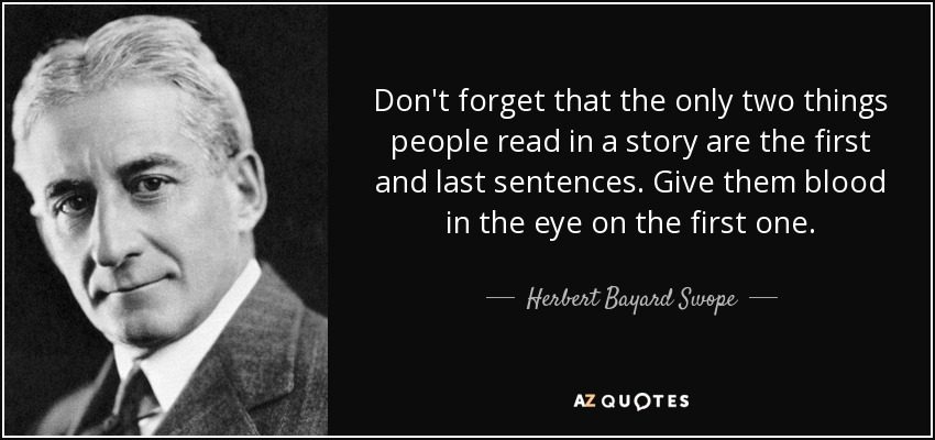 Don't forget that the only two things people read in a story are the first and last sentences. Give them blood in the eye on the first one. - Herbert Bayard Swope