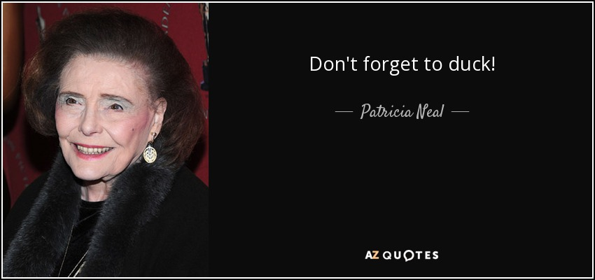 Don't forget to duck! - Patricia Neal