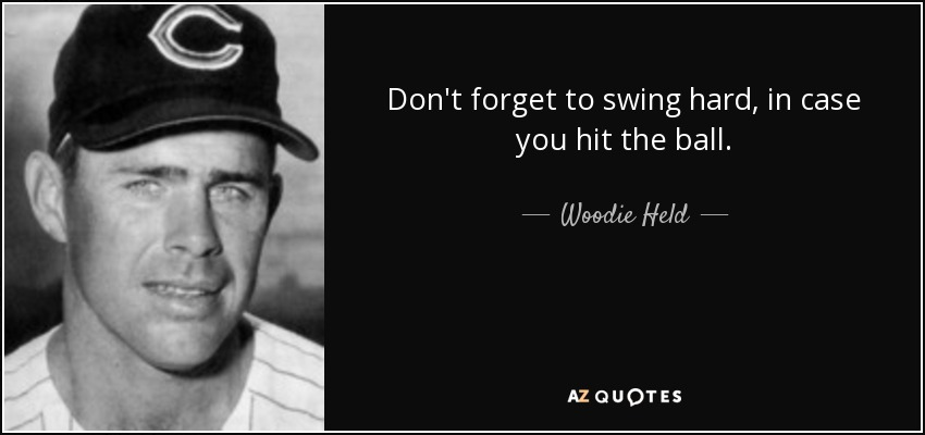 Don't forget to swing hard, in case you hit the ball. - Woodie Held