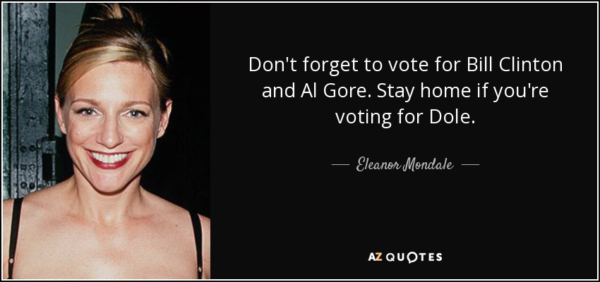 Don't forget to vote for Bill Clinton and Al Gore. Stay home if you're voting for Dole. - Eleanor Mondale