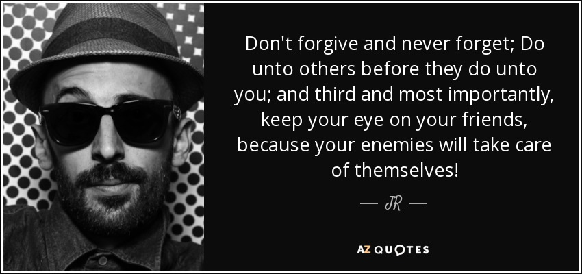 Don't forgive and never forget; Do unto others before they do unto you; and third and most importantly, keep your eye on your friends, because your enemies will take care of themselves! - JR