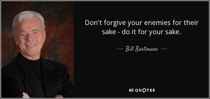 Don't forgive your enemies for their sake - do it for your sake. - Bill Bartmann