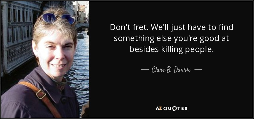 Don't fret. We'll just have to find something else you're good at besides killing people. - Clare B. Dunkle