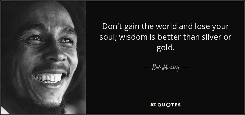Don't gain the world and lose your soul; wisdom is better than silver or gold. - Bob Marley