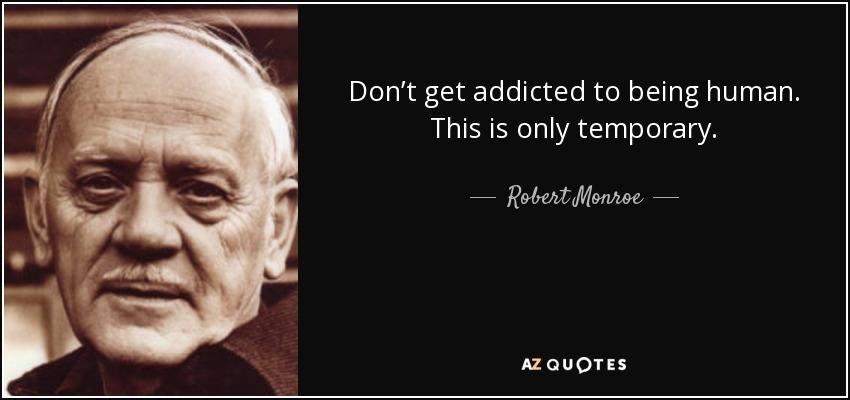 Don't get addicted to being human. This is only temporary. - Robert Monroe