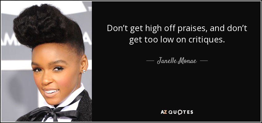 Don't get high off praises, and don't get too low on critiques. - Janelle Monae