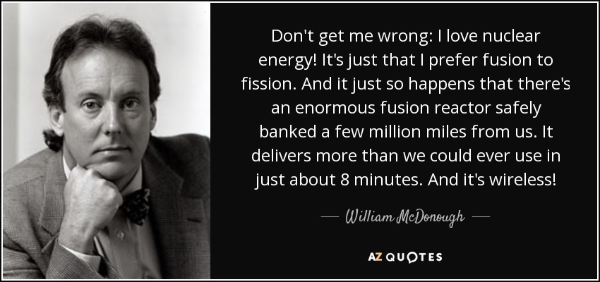 Don't get me wrong: I love nuclear energy! It's just that I prefer fusion to fission. And it just so happens that there's an enormous fusion reactor safely banked a few million miles from us. It delivers more than we could ever use in just about 8 minutes. And it's wireless! - William McDonough
