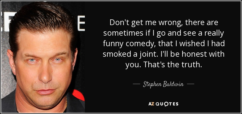 Don't get me wrong, there are sometimes if I go and see a really funny comedy, that I wished I had smoked a joint. I'll be honest with you. That's the truth. - Stephen Baldwin