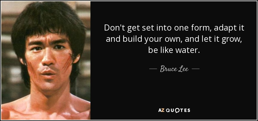 Don't get set into one form, adapt it and build your own, and let it grow, be like water. - Bruce Lee