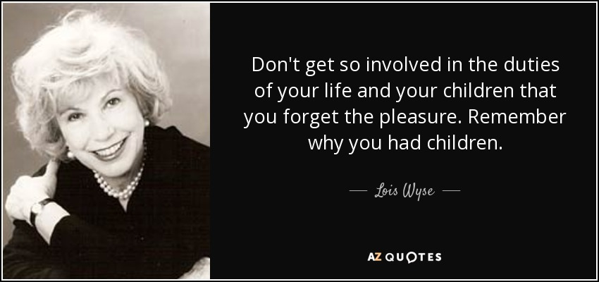 Don't get so involved in the duties of your life and your children that you forget the pleasure. Remember why you had children. - Lois Wyse