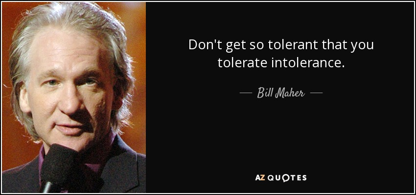Don't get so tolerant that you tolerate intolerance. - Bill Maher