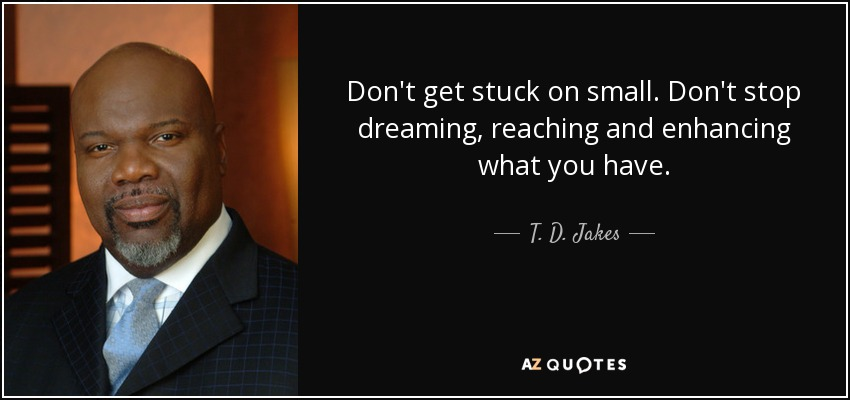 Don't get stuck on small. Don't stop dreaming, reaching and enhancing what you have. - T. D. Jakes