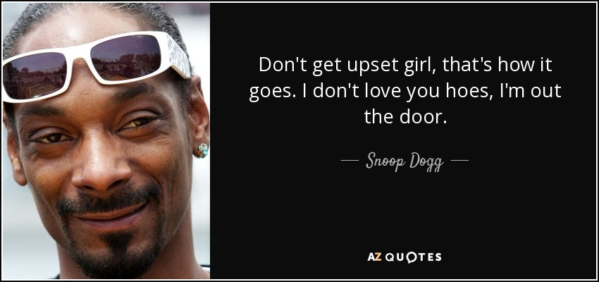 Snoop Dogg Quote Dont Get Upset Girl Thats How It Goes I Dont