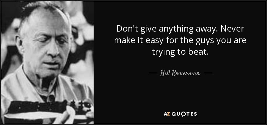 Don't give anything away. Never make it easy for the guys you are trying to beat. - Bill Bowerman
