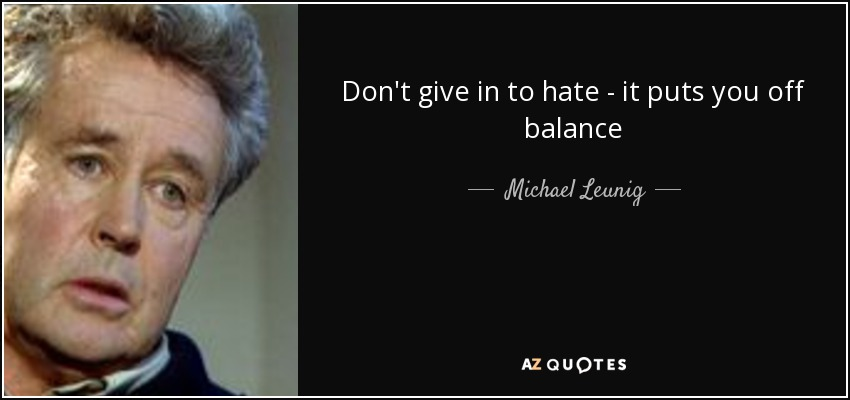 Don't give in to hate - it puts you off balance - Michael Leunig