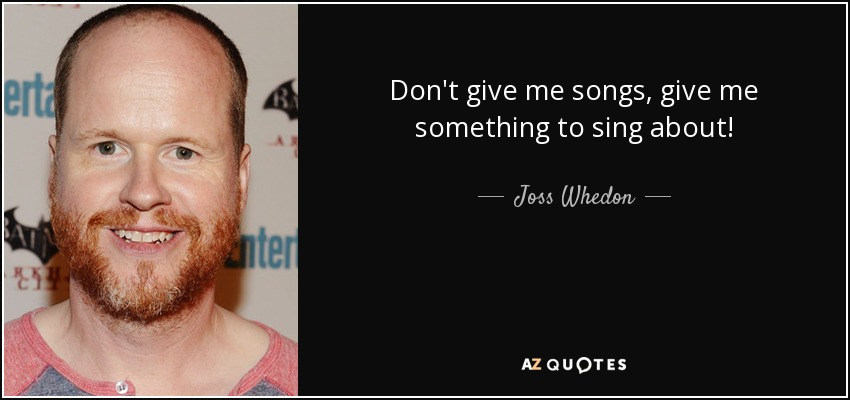 Don't give me songs, give me something to sing about! - Joss Whedon