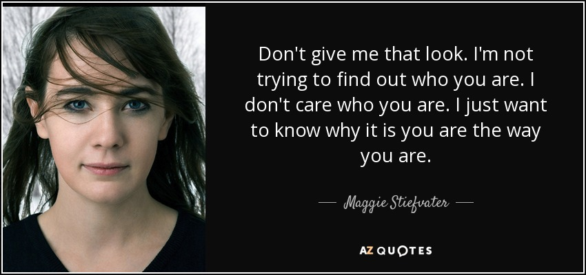 Don't give me that look. I'm not trying to find out who you are. I don't care who you are. I just want to know why it is you are the way you are. - Maggie Stiefvater