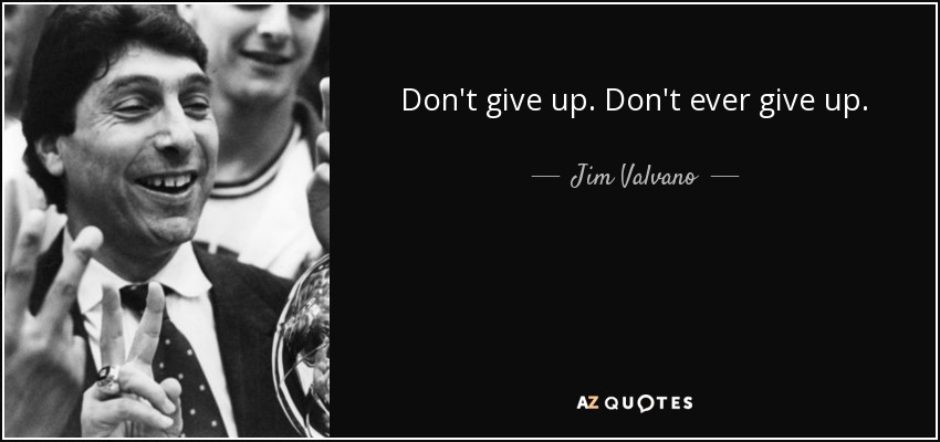 Don't give up. Don't ever give up. - Jim Valvano