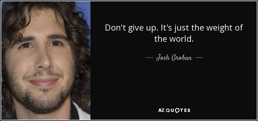 Don't give up. It's just the weight of the world. - Josh Groban