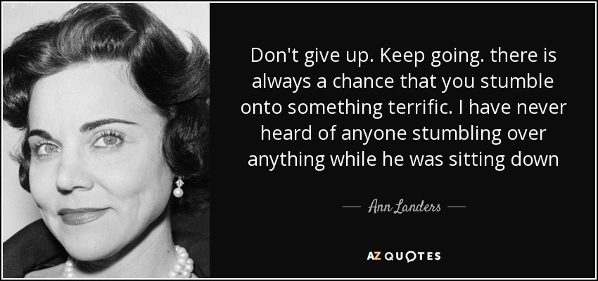 Don't give up. Keep going. there is always a chance that you stumble onto something terrific. I have never heard of anyone stumbling over anything while he was sitting down - Ann Landers