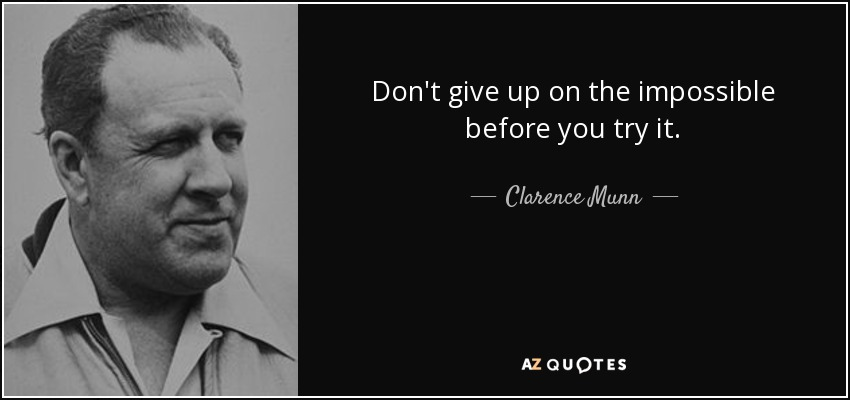 Don't give up on the impossible before you try it. - Clarence Munn