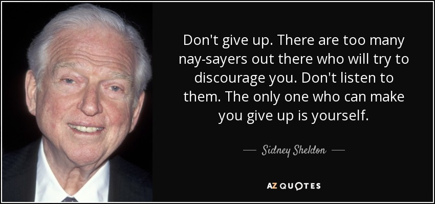 Don't give up. There are too many nay-sayers out there who will try to discourage you. Don't listen to them. The only one who can make you give up is yourself. - Sidney Sheldon