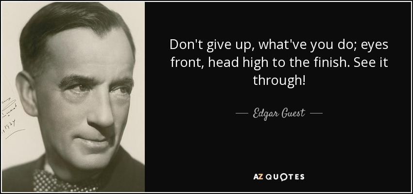 Don't give up, what've you do; eyes front, head high to the finish. See it through! - Edgar Guest