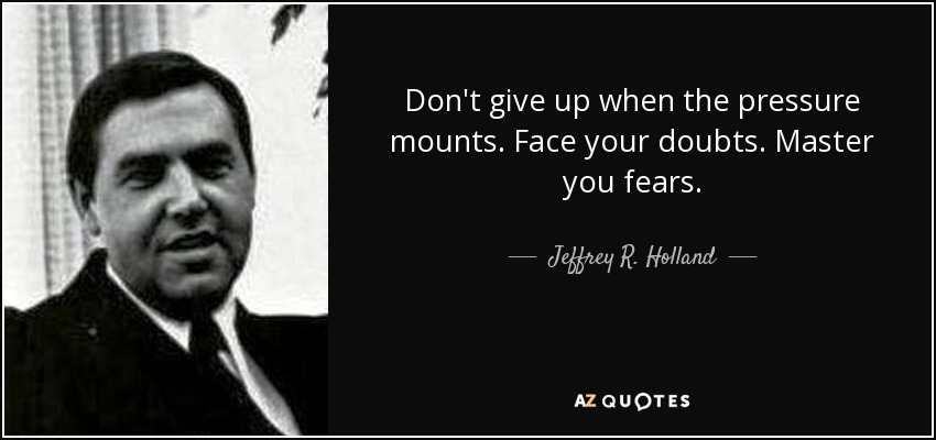 Don't give up when the pressure mounts. Face your doubts. Master you fears. - Jeffrey R. Holland