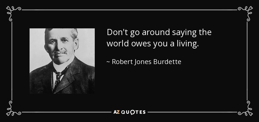 Don't go around saying the world owes you a living. - Robert Jones Burdette