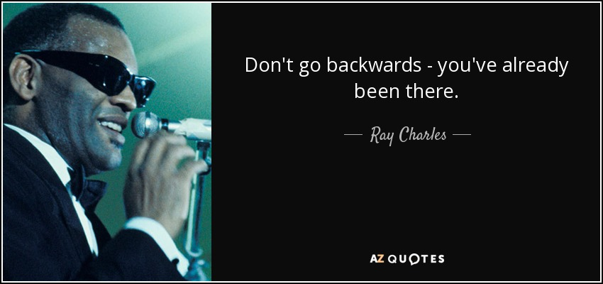 Don't go backwards - you've already been there. - Ray Charles