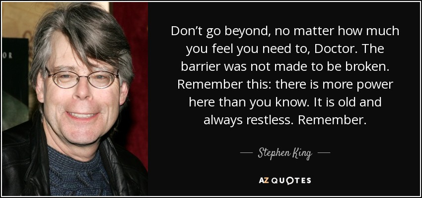 Don't go beyond, no matter how much you feel you need to, Doctor. The barrier was not made to be broken. Remember this: there is more power here than you know. It is old and always restless. Remember. - Stephen King