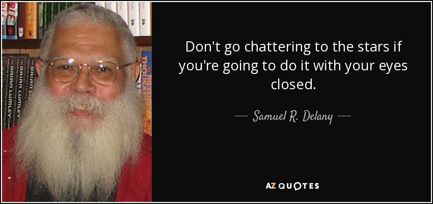 Don't go chattering to the stars if you're going to do it with your eyes closed. - Samuel R. Delany