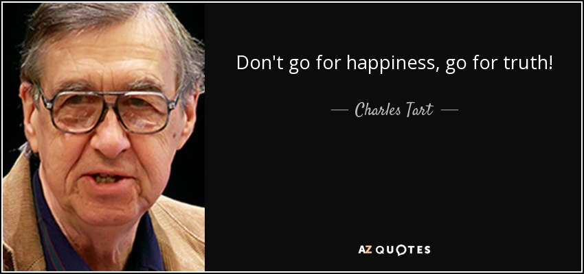Don't go for happiness, go for truth! - Charles Tart