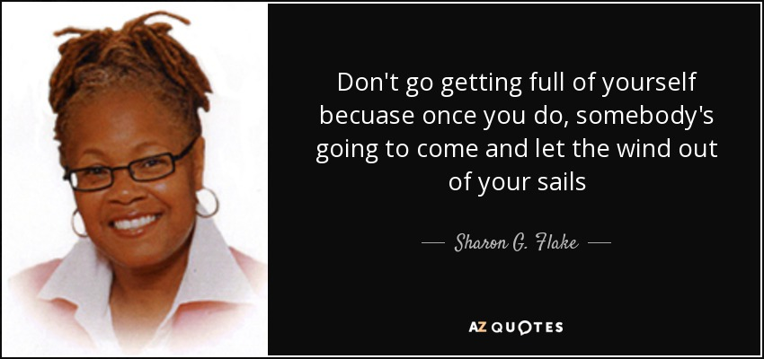 Don't go getting full of yourself becuase once you do, somebody's going to come and let the wind out of your sails - Sharon G. Flake