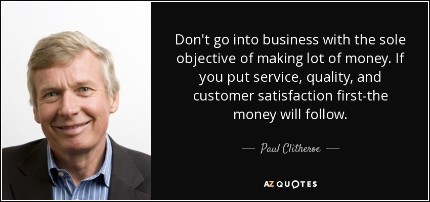 Don't go into business with the sole objective of making lot of money. If you put service, quality, and customer satisfaction first-the money will follow. - Paul Clitheroe