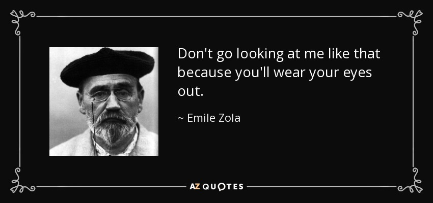 Don't go looking at me like that because you'll wear your eyes out. - Emile Zola