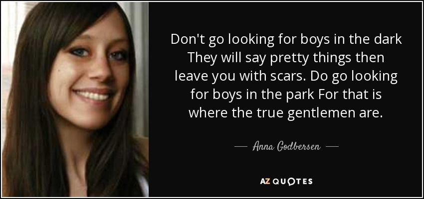 Don't go looking for boys in the dark They will say pretty things then leave you with scars. Do go looking for boys in the park For that is where the true gentlemen are. - Anna Godbersen
