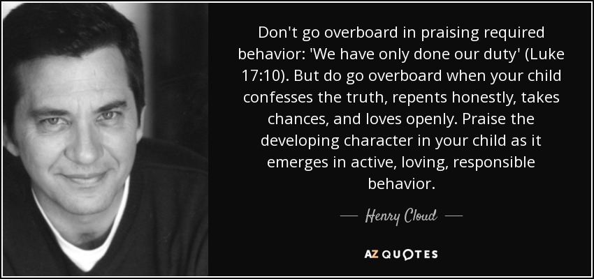 Don't go overboard in praising required behavior: 'We have only done our duty' (Luke 17:10). But do go overboard when your child confesses the truth, repents honestly, takes chances, and loves openly. Praise the developing character in your child as it emerges in active, loving, responsible behavior. - Henry Cloud
