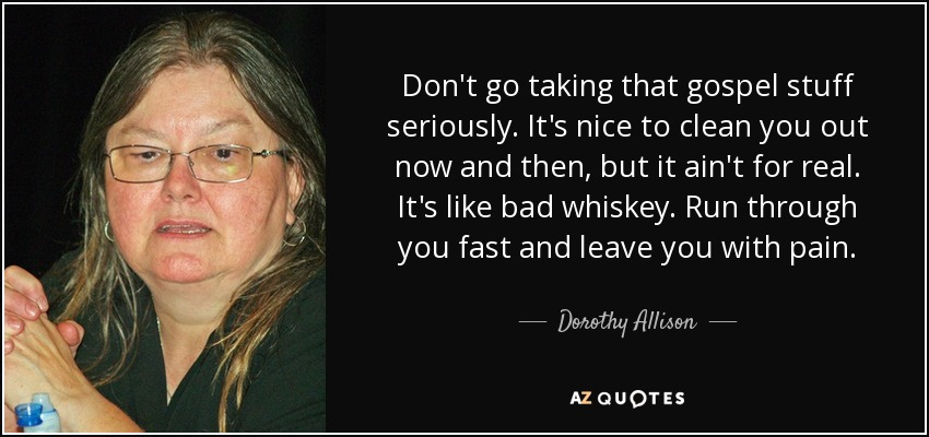Don't go taking that gospel stuff seriously. It's nice to clean you out now and then, but it ain't for real. It's like bad whiskey. Run through you fast and leave you with pain. - Dorothy Allison