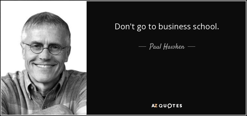 Don't go to business school. - Paul Hawken